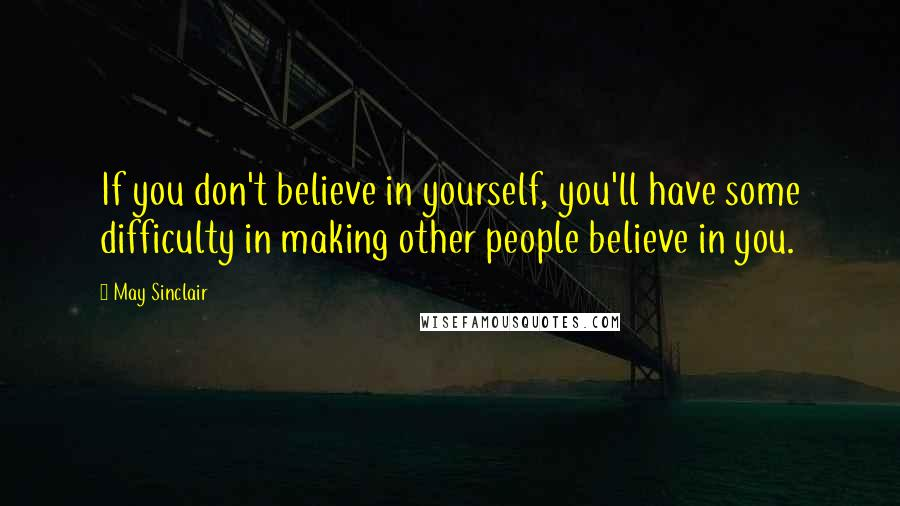 May Sinclair quotes: If you don't believe in yourself, you'll have some difficulty in making other people believe in you.