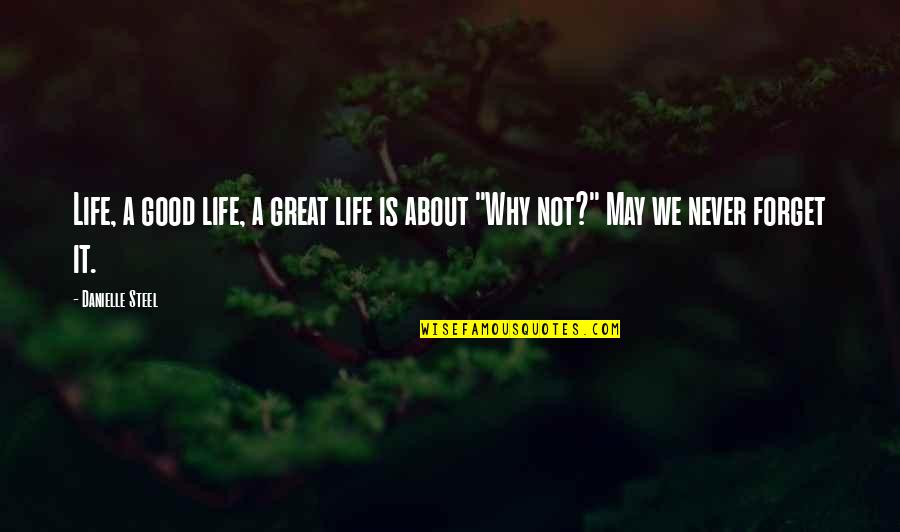 May We Never Forget Quotes By Danielle Steel: Life, a good life, a great life is