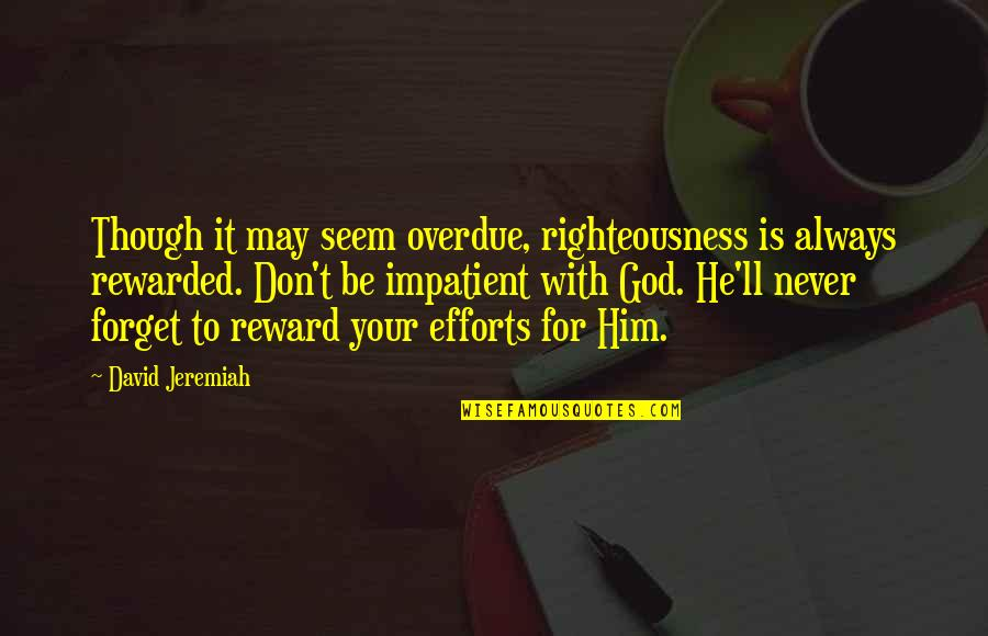 May We Never Forget Quotes By David Jeremiah: Though it may seem overdue, righteousness is always