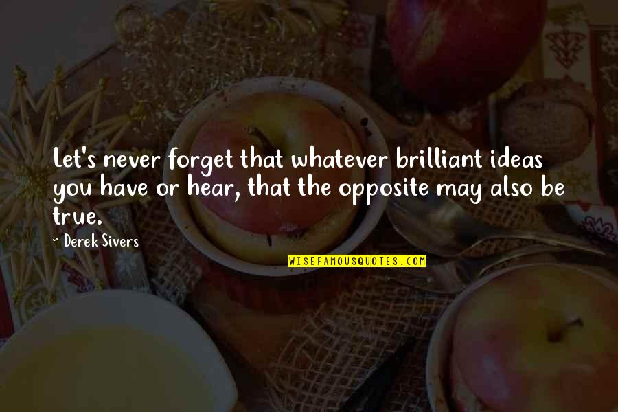 May We Never Forget Quotes By Derek Sivers: Let's never forget that whatever brilliant ideas you