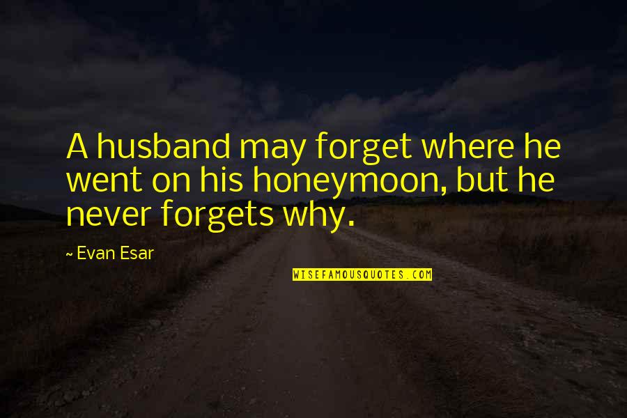 May We Never Forget Quotes By Evan Esar: A husband may forget where he went on