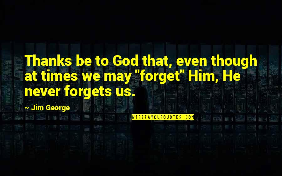 May We Never Forget Quotes By Jim George: Thanks be to God that, even though at