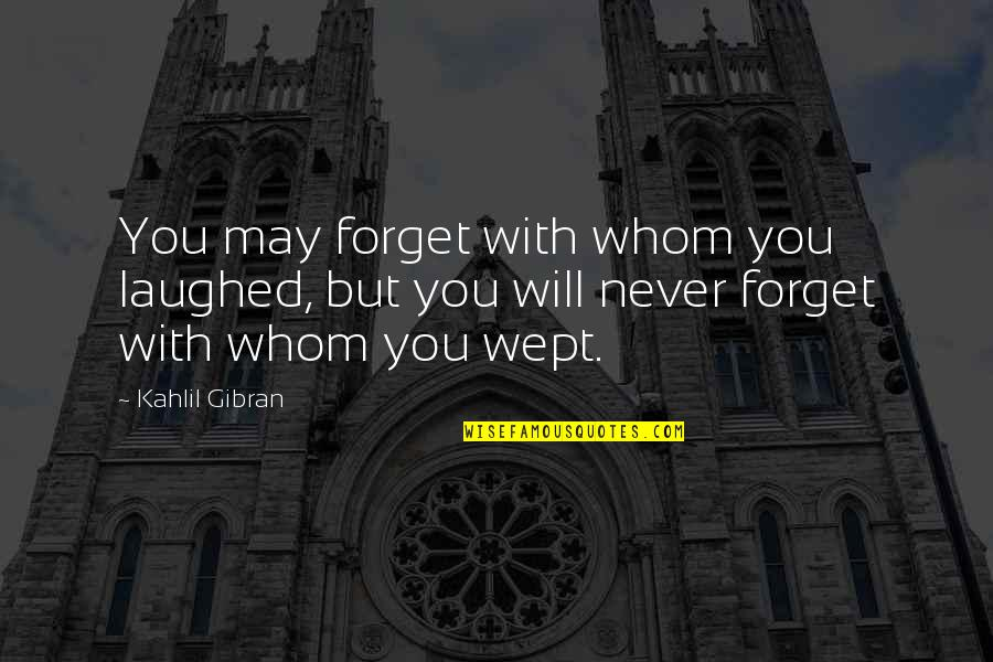 May We Never Forget Quotes By Kahlil Gibran: You may forget with whom you laughed, but