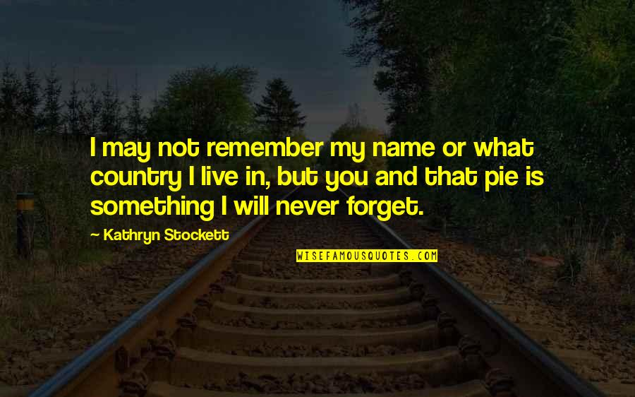 May We Never Forget Quotes By Kathryn Stockett: I may not remember my name or what