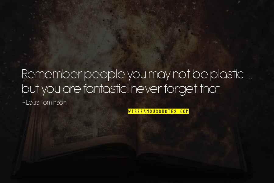 May We Never Forget Quotes By Louis Tomlinson: Remember people you may not be plastic ...