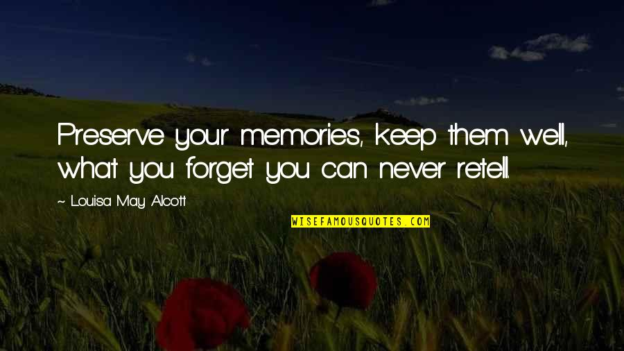 May We Never Forget Quotes By Louisa May Alcott: Preserve your memories, keep them well, what you