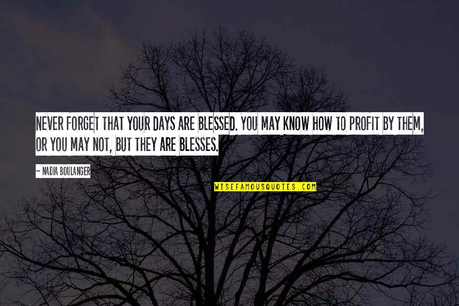 May We Never Forget Quotes By Nadia Boulanger: Never forget that your days are blessed. You