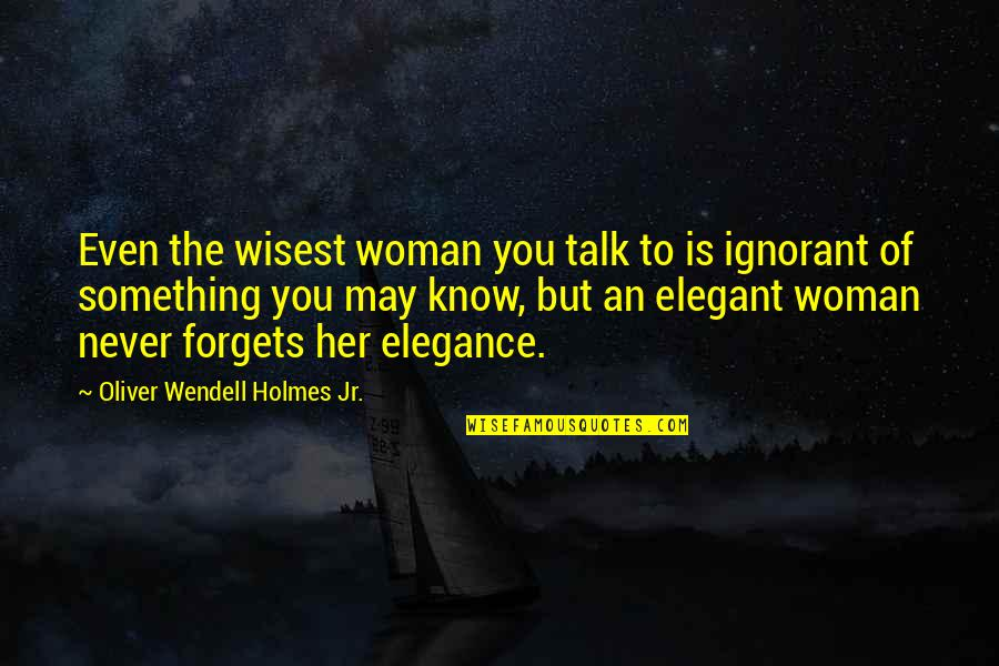 May We Never Forget Quotes By Oliver Wendell Holmes Jr.: Even the wisest woman you talk to is