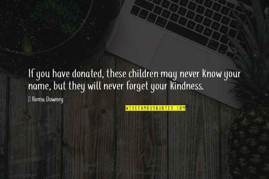 May We Never Forget Quotes By Roma Downey: If you have donated, these children may never