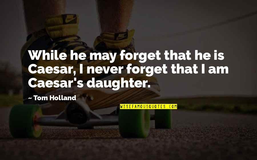 May We Never Forget Quotes By Tom Holland: While he may forget that he is Caesar,