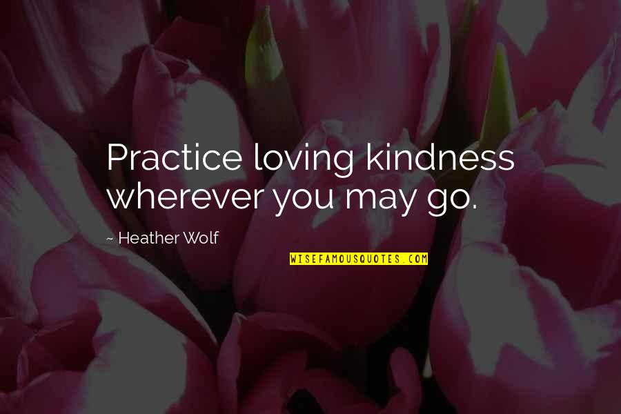May You Live Long Birthday Quotes By Heather Wolf: Practice loving kindness wherever you may go.