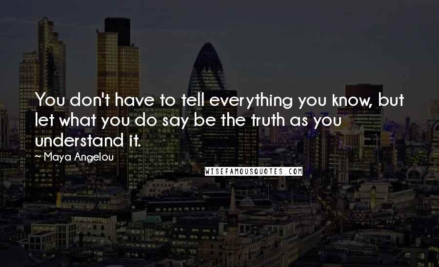 Maya Angelou quotes: You don't have to tell everything you know, but let what you do say be the truth as you understand it.