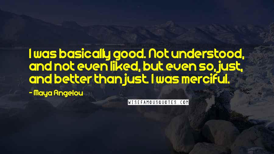 Maya Angelou quotes: I was basically good. Not understood, and not even liked, but even so, just, and better than just. I was merciful.
