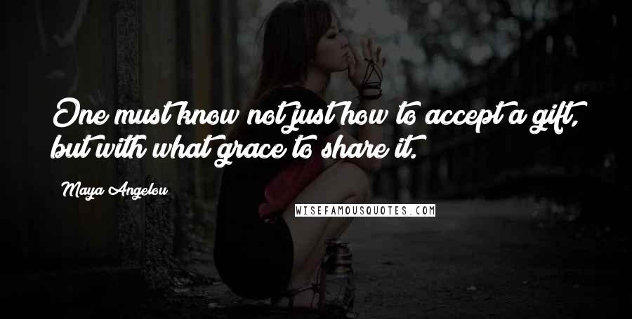 Maya Angelou quotes: One must know not just how to accept a gift, but with what grace to share it.