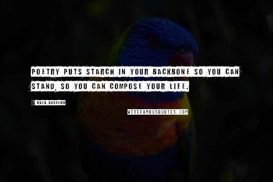 Maya Angelou quotes: Poetry puts starch in your backbone so you can stand, so you can compose your life.
