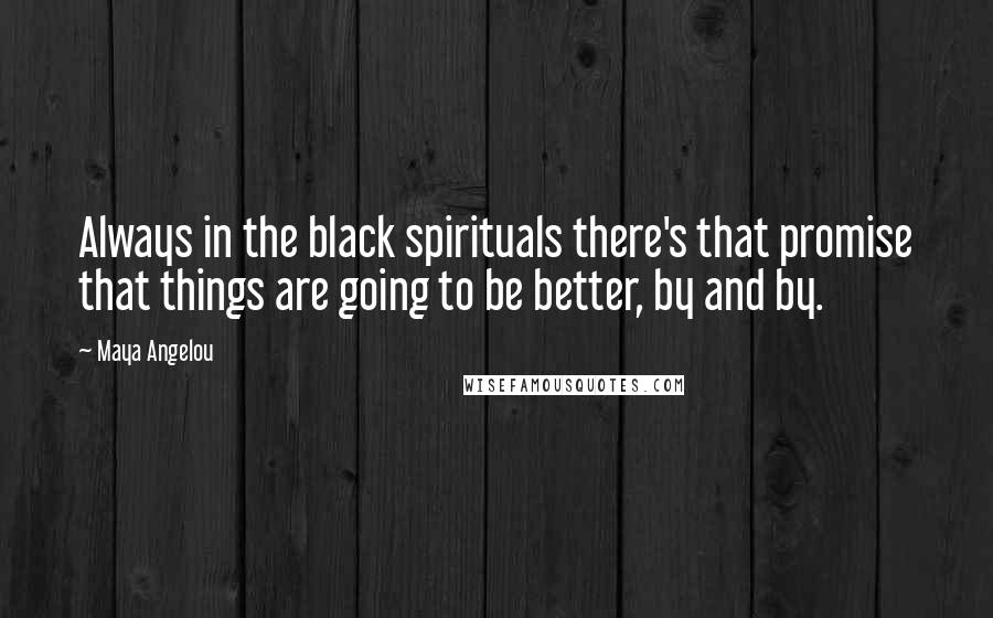 Maya Angelou quotes: Always in the black spirituals there's that promise that things are going to be better, by and by.