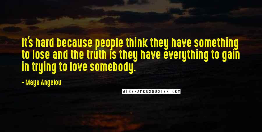 Maya Angelou quotes: It's hard because people think they have something to lose and the truth is they have everything to gain in trying to love somebody.