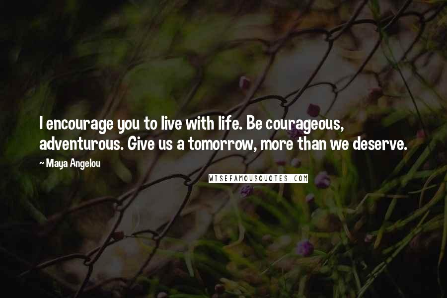 Maya Angelou quotes: I encourage you to live with life. Be courageous, adventurous. Give us a tomorrow, more than we deserve.