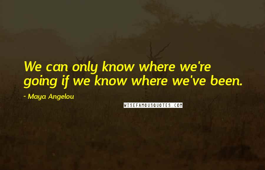 Maya Angelou quotes: We can only know where we're going if we know where we've been.