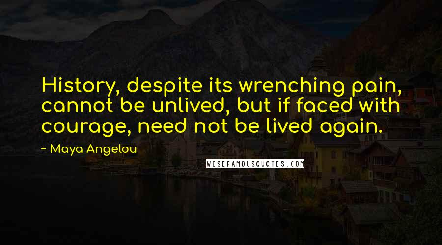 Maya Angelou quotes: History, despite its wrenching pain, cannot be unlived, but if faced with courage, need not be lived again.