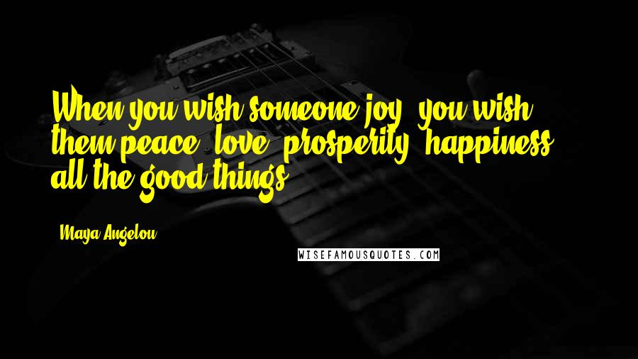 Maya Angelou quotes: When you wish someone joy, you wish them peace, love, prosperity, happiness ... all the good things.