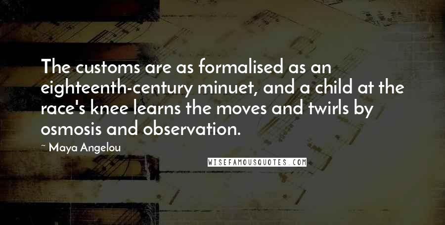 Maya Angelou quotes: The customs are as formalised as an eighteenth-century minuet, and a child at the race's knee learns the moves and twirls by osmosis and observation.