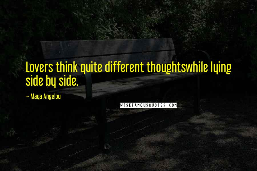 Maya Angelou quotes: Lovers think quite different thoughtswhile lying side by side.