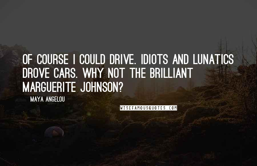 Maya Angelou quotes: Of course I could drive. Idiots and lunatics drove cars. Why not the brilliant Marguerite Johnson?