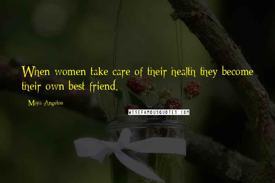 Maya Angelou quotes: When women take care of their health they become their own best friend.