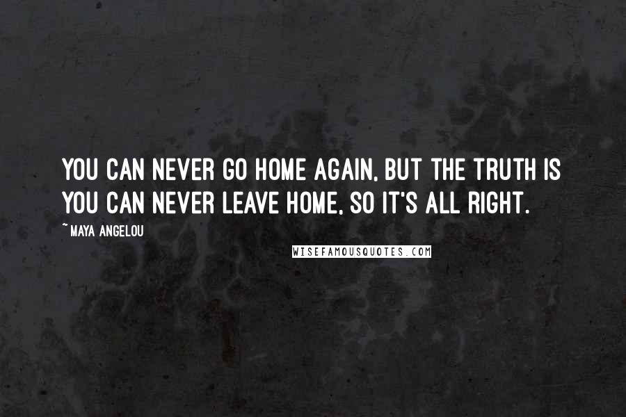 Maya Angelou quotes: You can never go home again, but the truth is you can never leave home, so it's all right.