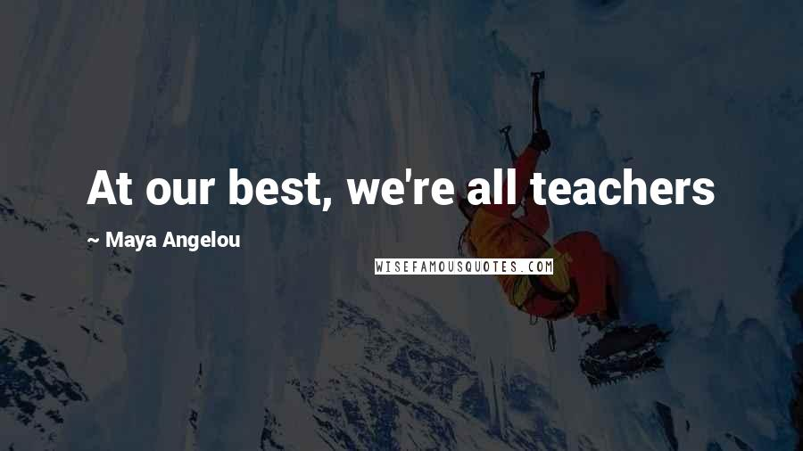 Maya Angelou quotes: At our best, we're all teachers