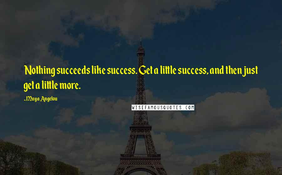 Maya Angelou quotes: Nothing succeeds like success. Get a little success, and then just get a little more.