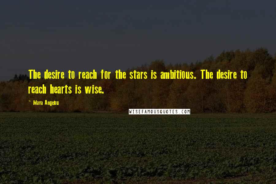 Maya Angelou quotes: The desire to reach for the stars is ambitious. The desire to reach hearts is wise.