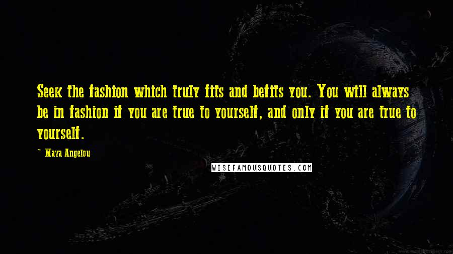 Maya Angelou quotes: Seek the fashion which truly fits and befits you. You will always be in fashion if you are true to yourself, and only if you are true to yourself.