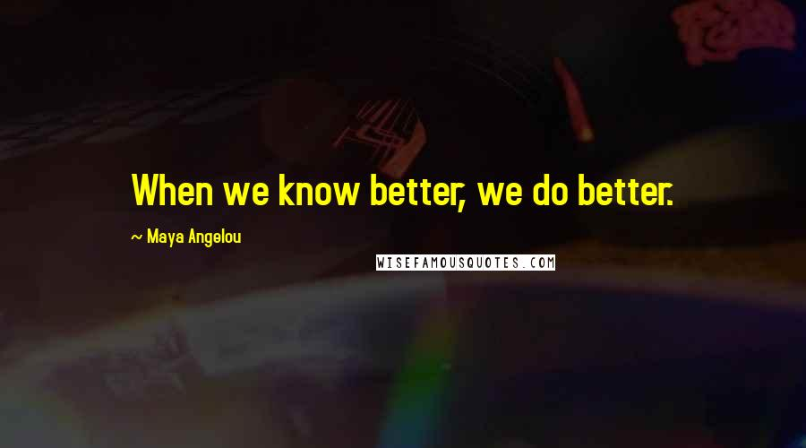 Maya Angelou quotes: When we know better, we do better.
