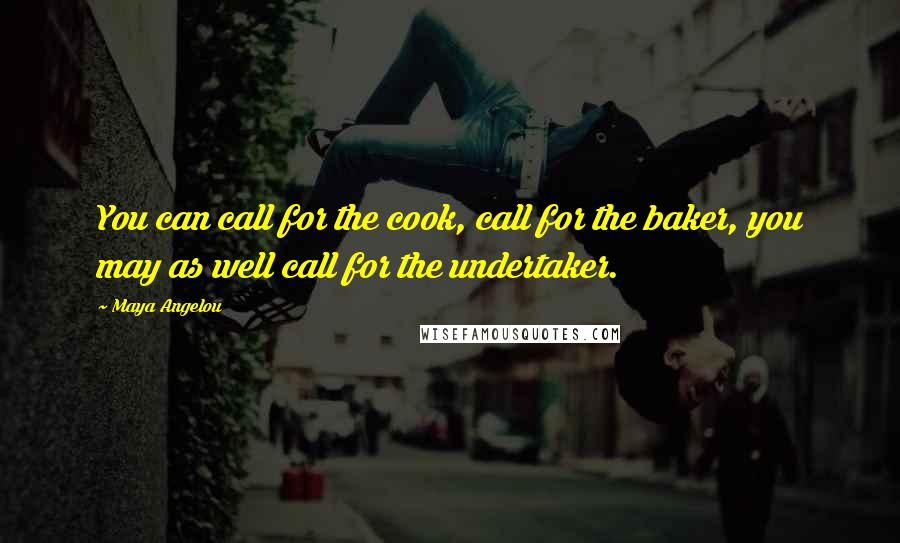 Maya Angelou quotes: You can call for the cook, call for the baker, you may as well call for the undertaker.