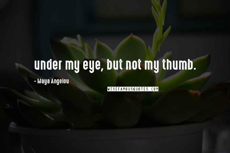 Maya Angelou quotes: under my eye, but not my thumb.