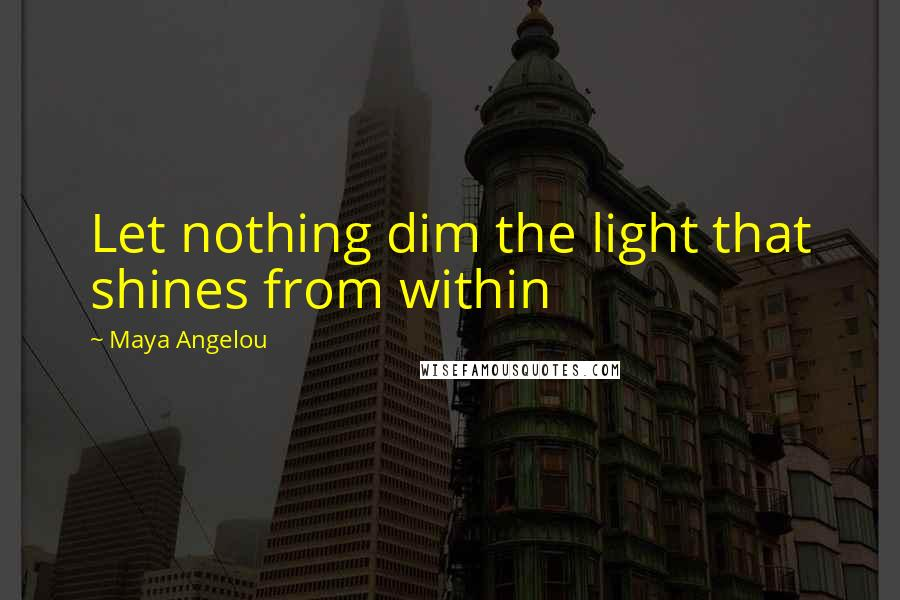 Maya Angelou quotes: Let nothing dim the light that shines from within