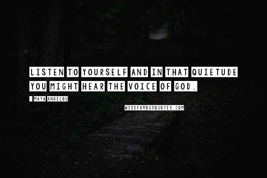 Maya Angelou quotes: Listen to yourself and in that quietude you might hear the voice of God.