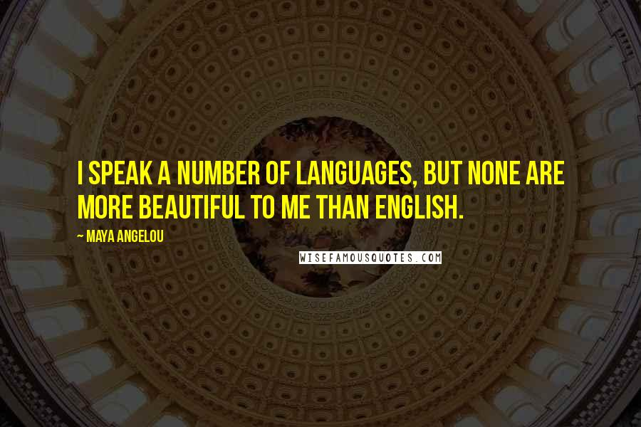 Maya Angelou quotes: I speak a number of languages, but none are more beautiful to me than English.