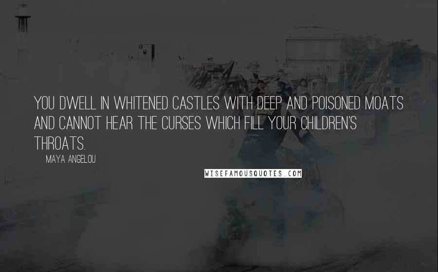 Maya Angelou quotes: You dwell in whitened castles with deep and poisoned moats and cannot hear the curses which fill your children's throats.