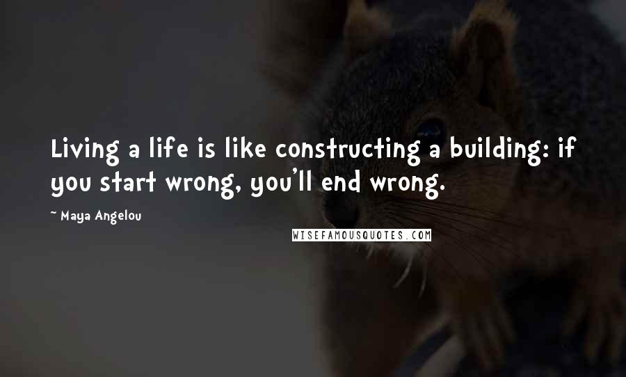 Maya Angelou quotes: Living a life is like constructing a building: if you start wrong, you'll end wrong.