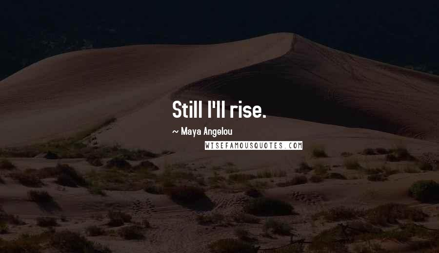 Maya Angelou quotes: Still I'll rise.