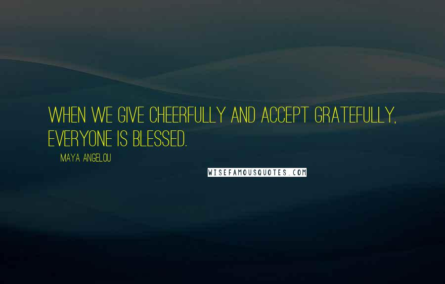 Maya Angelou quotes: When we give cheerfully and accept gratefully, everyone is blessed.
