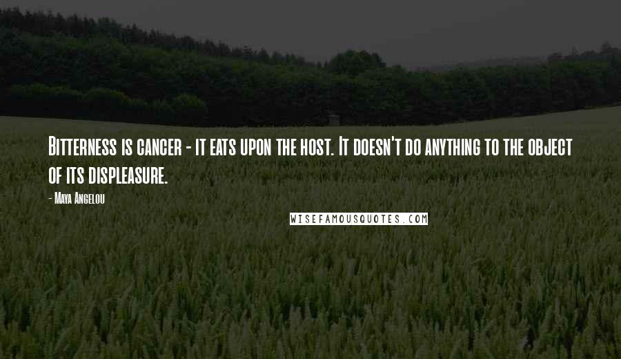 Maya Angelou quotes: Bitterness is cancer - it eats upon the host. It doesn't do anything to the object of its displeasure.