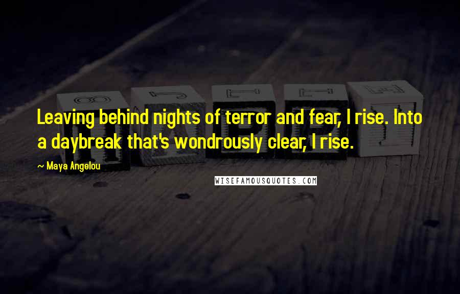 Maya Angelou quotes: Leaving behind nights of terror and fear, I rise. Into a daybreak that's wondrously clear, I rise.