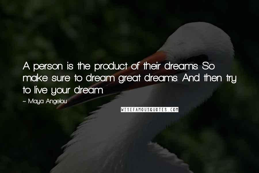Maya Angelou quotes: A person is the product of their dreams. So make sure to dream great dreams. And then try to live your dream.