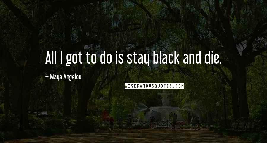 Maya Angelou quotes: All I got to do is stay black and die.