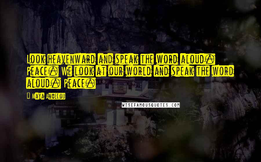 Maya Angelou quotes: Look heavenward and speak the word aloud. Peace. We look at our world and speak the word aloud. Peace.