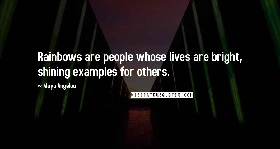 Maya Angelou quotes: Rainbows are people whose lives are bright, shining examples for others.